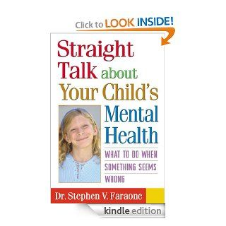 Straight Talk about Your Child's Mental Health: What to Do When Something Seems Wrong eBook: Stephen V. Faraone: Kindle Store