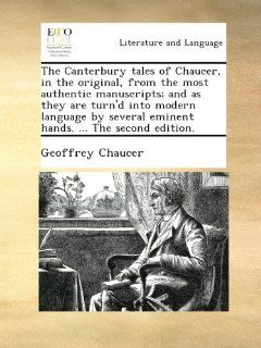 The Canterbury tales of Chaucer, in the original, from the most authentic manuscripts; and as they are turn'd into modern language by several eminent hands.The second edition.: Geoffrey Chaucer: Books