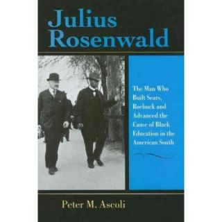 Julius Rosenwald: The Man Who Built , Roebuck And Advanced the Cause of Black Education in the American South