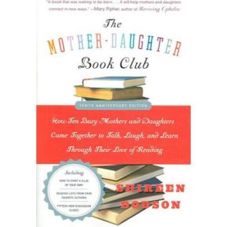 The Mother Daughter Book Club: How Ten Busy Mothers and Daughters Came Together to Talk, Laugh, and Learn Through Their Love of Reading