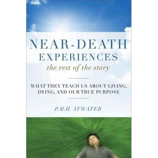 Near Death Experiences: The Rest of the Story: What They Teach Us About Living, Dying, and Our True Purpose